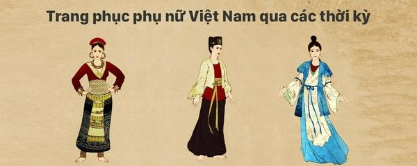 Trang phục phụ nữ Việt Nam qua các thời kỳ lịch sử?